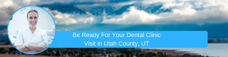 Be Ready For Your Dental Clinic Visit in utah county ut