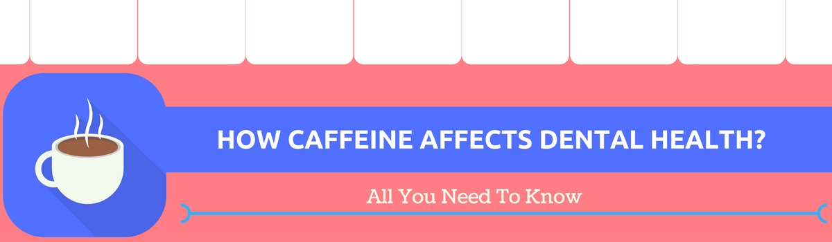 HOW CAFFEINE AFFECT DENTAL HEALTH-