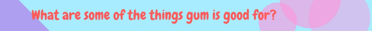 What are some of the things gum is good for-